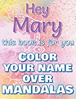Hey MARY, this book is for you - Color Your Name over Mandalas - Proud Mary: Mary: The BEST Name Ever - Coloring book for adults or children named MARY
