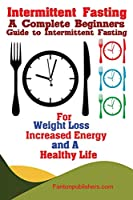 Intermittent Fasting: A Complete Beginners Guide to Intermittent Fasting For Weight Loss, Increased Energy, and A Healthy Life