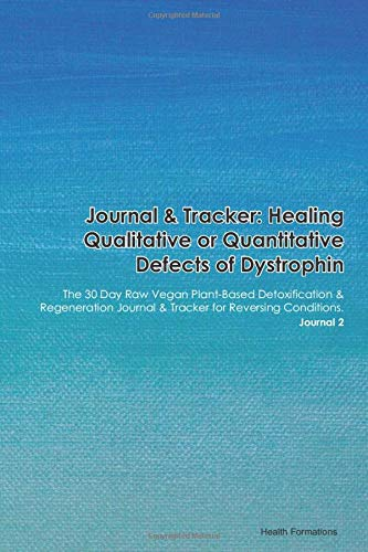 Journal & Tracker: Healing Qualitative or Quantitative Defects of Dystrophin: The 30 Day Raw Vegan Plant-Based Detoxification & Regeneration Journal & Tracker for Reversing Conditions. Journal 2