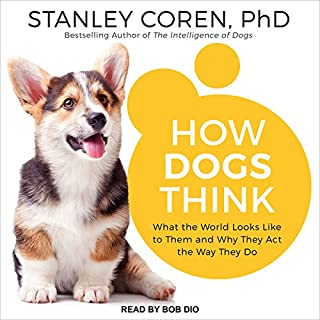 How Dogs Think     What the World Looks Like to Them and Why They Act the Way They Do              By:                                                                                                                                 Stanley Coren PhD                               Narrated by:                                                                                                                                 Bob Dio                      Length: 13 hrs and 4 mins     7 ratings     Overall 4.1