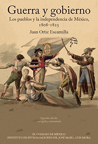 Guerra y gobierno. Los pueblos y la independencia de México, 1808-1825 eBook: Escamilla Ortíz, Juan: Amazon.es: Tienda Kindle