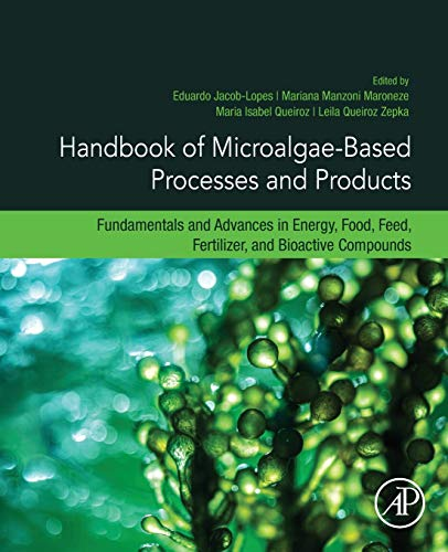 Handbook of Microalgae-Based Processes and Products: Fundamentals and Advances in Energy, Food, Feed, Fertilizer, and Bioactive Compounds