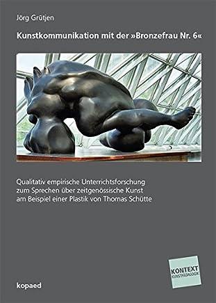 Kunstkommunikation mit der »Bronzefrau Nr. 6«: Qualitativ empirische Unterrichtsforschung zum Sprechen über zeitgenössische Kunst am Beispiel einer Plastik von Thomas Schütte