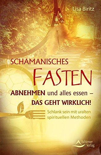 Schamanisches Fasten: Abnehmen und alles essen - das geht wirklich! Schlank sein mit uralten spirituellen Methoden