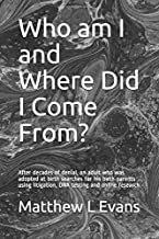 Who am I and Where Did I Come From?: After 54 years an adult adoptee searches for his birth parents using litigation, DNA ...