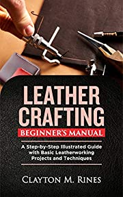 Leather Crafting Beginner's Manual: A Step-by-Step Illustrated Guide with Basic Leatherworking Projects and Techniques