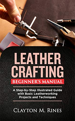 Leather Crafting Beginner's Manual: A Step-by-Step Illustrated Guide with Basic Leatherworking Projects and Techniques by [Clayton M. Rines]