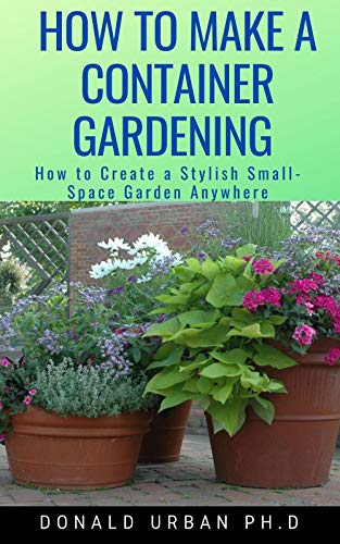 HOW TO MAKE A CONTAINER GARDENING : How to Create a Stylish Small-Space Garden Anywhere (English Edition)