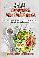Dieta Cetogénica Para Principiantes: La Guía Completa De La Dieta Cetogénica Para Perder Peso Sin Renunciar A Sus Comidas Favoritas (Ketogenic Diet For Beginners) (Spanish Version)