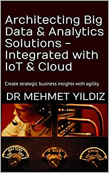 [Dr Mehmet Yildiz]のArchitecting Big Data & Analytics Solutions -  Integrated with IoT & Cloud: Create strategic business insights with agility (English Edition)