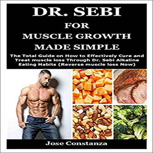 Dr. Sebi for Muscle Growth Made Simple: The Total Guide on How to Effectively Cure and Treat Muscle Loss Through Dr. Sebi Alkaline Eating Habits (Reverse Muscle Loss Now)