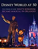 Disney World at 50: The Stories of How Walt s Kingdom Became Magic in Orlando