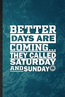 Better Days Are Coming They Called Saturday and Sunday: Lined Notebook For Sarcastic Office. Fun Ruled Journal For Boss Fe...