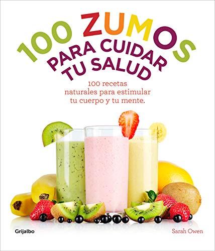 100 zumos para cuidar tu salud: 100 recetas naturales para estimular tu cuerpo y tu mente (Vivir mejor)