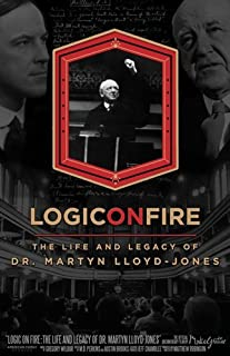 Logic On Fire: The Life and Legacy of Dr. Martyn Lloyd-Jones