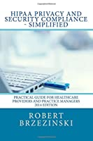 HIPAA Privacy and Security Compliance - Simplified: Practical Guide for Healthcare Providers and Practice Managers 2014 Edition 1500201731 Book Cover
