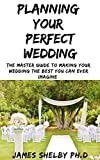 PLANNING YOUR PERFECT WEDDING: The Master Guide To Making Your Wedding The Best You Can Ever Imagine (English Edition)