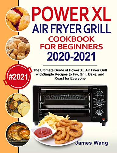 PowerXL Air Fryer Grill Cookbook for Beginners 2020-2021: The Ultimate Guide of PowerXL Air Fryer Grill with Simple Recipes to Fry, Grill, Bake, and Roast for Everyone