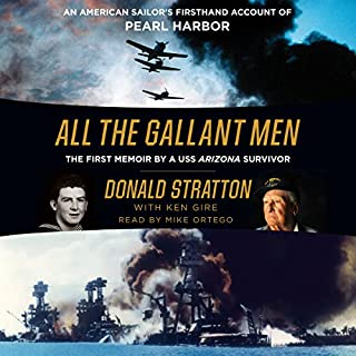 All the Gallant Men     An American Sailor's Firsthand Account of Pearl Harbor              By:                                                                                                                                 Donald Stratton,                                                                                        Ken Gire                               Narrated by:                                                                                                                                 Mike Ortego                      Length: 5 hrs and 55 mins     343 ratings     Overall 4.7