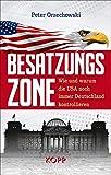 Besatzungszone: Wie und warum die USA noch immer Deutschland kontrollieren - Peter Orzechowski