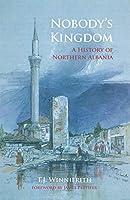 Nobody's Kingdom: A History of Northern Albania