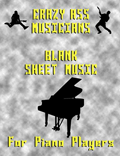 Crazy Ass Musicians BLANK Sheet Music for PIANO PLAYERS / PIANISTS: Composition Manuscript Staff Paper for Musicians / Song Writing Journal Music Notebook / 10 Staff / 120 Pages / 8 x 10 Inches
