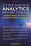 Streaming Analytics with IBM Streams: Analyze More, Act Faster, and Get Continuous Insights