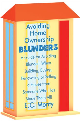 Avoiding Home Ownership Blunders: A Guide for Avoiding Blunders When Building, Buying, Renovating or Selling a House from Someone Who Has Made Them All!