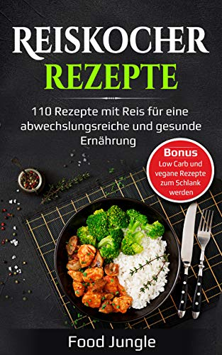 Reiskocher Rezepte: 110 Rezepte mit Reis für eine abwechslungsreiche und gesunde Ernährung - Bonus: Low Carb und vegane Rezepte zum Schlank werden