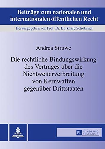 Die rechtliche Bindungswirkung des Vertrages über die Nichtweiterverbreitung von Kernwaffen gegenüber Drittstaaten (Beiträge zum nationalen und internationalen öffentlichen Recht 25) (German Edition)