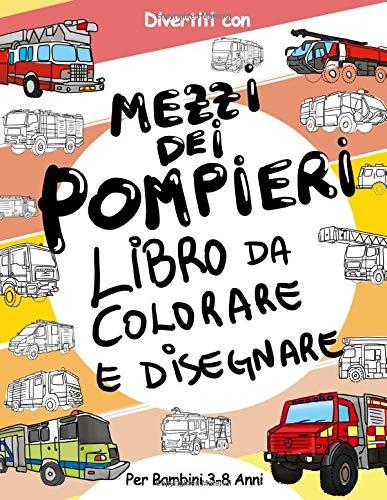 Mezzi dei Pompieri Libro da Colorare e Disegnare per Bambini da 3 a 8 Anni: Divertiti a colorare i mezzi dei Pompieri ed a disegnare le ruote dei ... da colorare per bambini fino agli 8 anni