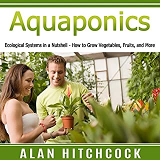 Aquaponics     Ecological Systems in a Nutshell – How to Grow Vegetables, Fruits, and More              By:                                                                                                                                 Alan Hitchcock                               Narrated by:                                                                                                                                 Nicoll Laikola                      Length: 1 hr and 16 mins     Not rated yet     Overall 0.0