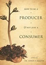 How to Be a Producer & Not Just a Consumer by Dr. Sidney P. Malone (2008-07-01)