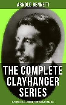 THE COMPLETE CLAYHANGER SERIES: Clayhanger, Hilda Lessways, These Twain & The Roll Call by [Arnold Bennett]