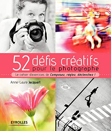 52 défis créatifs pour le photographe: Le cahier d'exercices de 'Composez, réglez, déclenchez !'