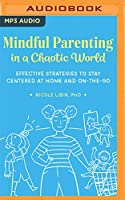 Mindful Parenting in a Chaotic World: Effective Strategies to Stay Centered at Home and On-the-go