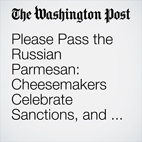 Please Pass the Russian Parmesan: Cheesemakers Celebrate Sanctions, and Hope They Continue cover art