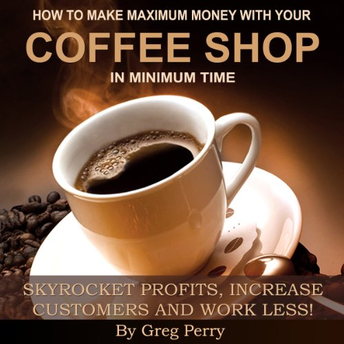 How to Make Maximum Money with Your Coffee Shop - Skyrocket Profits, Increase Customers, and Work Less! cover art