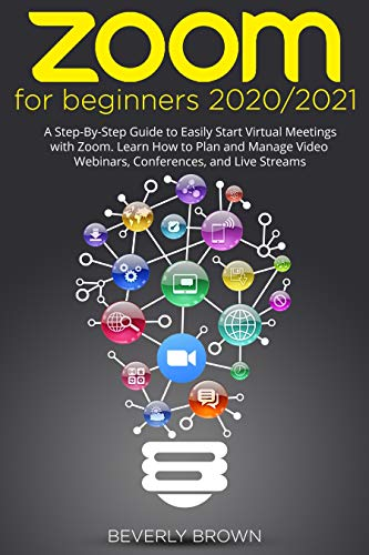 Zoom for Beginners : 2020/2021: A Step-By-Step Guide to Easily Start Virtual Meetings with Zoom. Learn How to Plan and Manage Video Webinars, Conferences, and Live Streams