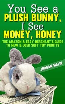 You See a Plush Bunny, I See Money, Honey: The Amazon & eBay Merchant's Guide to New & Used Soft Toy Profits by [Jordan Malik]