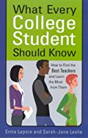 What Every College Student Should Know: How to Find the Best Teachers and Learn the Most from Them