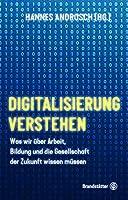Digitalisierung verstehen: Was wir ueber Arbeit, Bildung und die Gesellschaft der Zukunft wissen muessen