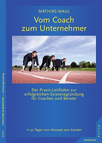 Vom Coach zum Unternehmer: Praxis-Leitfaden zur erfolgreichen Existenzgründung für Coaches und Berater