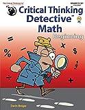 Critical Thinking Detective Math Beginning Workbook - Fun Mystery Cases to Improve Math Skills (Grades 5-12+)