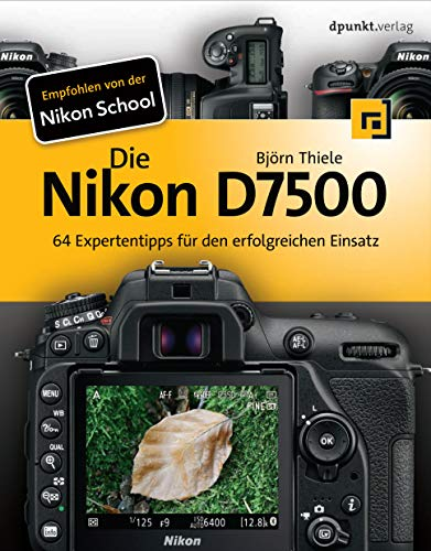 Die Nikon D7500: 64 Expertentipps für den erfolgreichen Einsatz