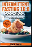 Intermittent fasting 16: 8 Cookbook: 123 delicious and quick recipes for easy weight loss for beginners & professionals Including nutritional information + 4 weeks nutrition plan