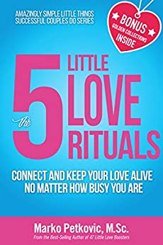 The 5 Little Love Rituals: Connect and Keep Your Love Alive No Matter How Busy You Are (Amazingly Simple Little Things Successful Couples Do Series - Book 2) by [Marko Petkovic]