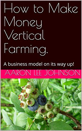 How to Make Money Vertical Farming.: A business model on its way up! by [Aaron Lee Johnson]