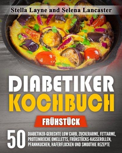 Diabetiker Kochbuch: FRÜHSTÜCK - 50 Diabetiker-Gerechte Low Carb, Zuckerarme, Fettarme, Proteinreiche Omelletts, Frühstücks-Kasserollen, Pfannkuchen, Haferflocken und Smoothie Rezepte