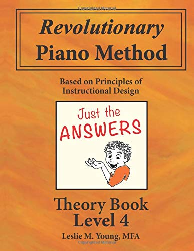 Revolutionary Piano Method: Theory Level 4 Answers: Based on Principles of Instructional Design (Revolutionary Piano Method Answers)